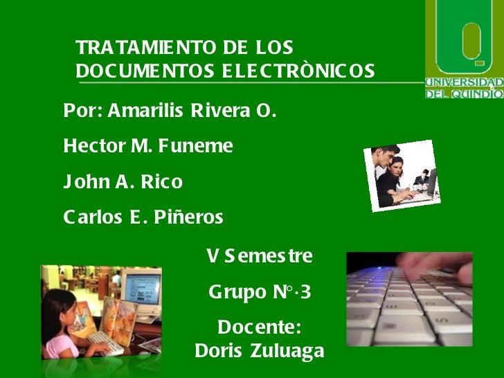 TRATAMIENTO DE LOS DOCUMENTOS ELECTRÒNICOS Por: Amarilis Rivera O. Hector M. Funeme John A. Rico Carlos E. Piñeros V Semes...