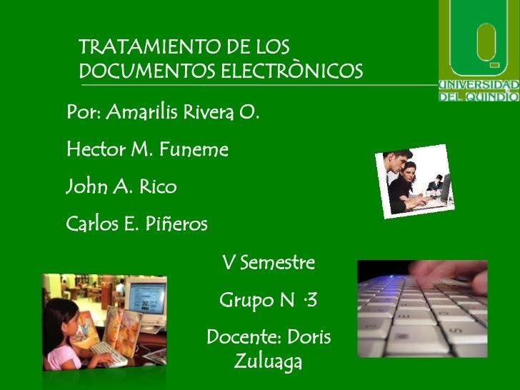TRATAMIENTO DE LOS DOCUMENTOS ELECTRÒNICOSPor: Amarilis Rivera O.Hector M. FunemeJohn A. RicoCarlos E. Piñeros            ...