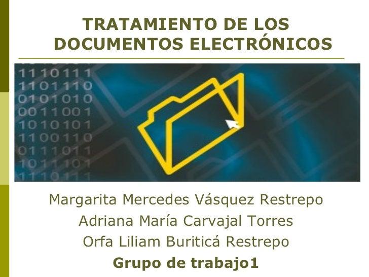 <ul><li>TRATAMIENTO DE LOS DOCUMENTOS ELECTRÓNICOS </li></ul><ul><li>Margarita Mercedes Vásquez Restrepo </li></ul><ul><li...
