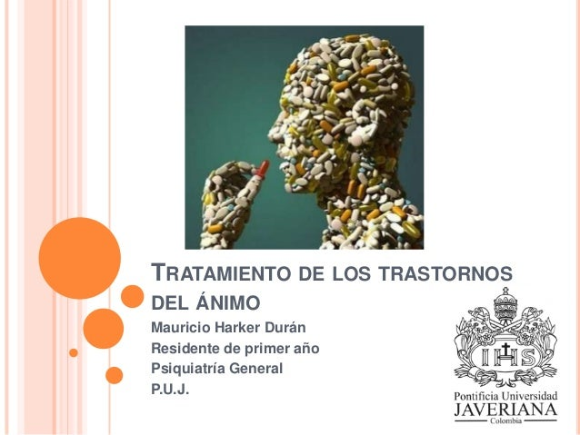 TRATAMIENTO DE LOS TRASTORNOS DEL ÁNIMO Mauricio Harker Durán Residente de primer año Psiquiatría General P.U.J.