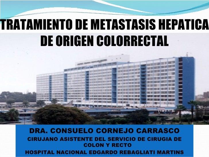 TRATAMIENTO DE METASTASIS HEPATICA DE ORIGEN COLORRECTAL <ul><li>DRA. CONSUELO CORNEJO CARRASCO </li></ul><ul><li>CIRUJANO...