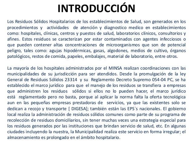 INTRODUCCIÓN Los Residuos Sólidos Hospitalarios de los establecimientos de Salud, son generados en los procedimientos y ac...
