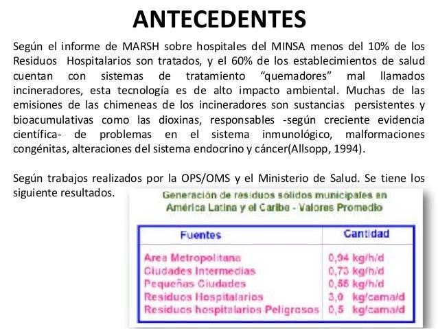 ANTECEDENTES Según el informe de MARSH sobre hospitales del MINSA menos del 10% de los Residuos Hospitalarios son tratados...