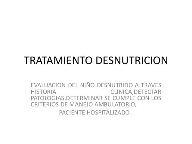 TRATAMIENTO DESNUTRICION EVALUACION DEL NIÑO DESNUTRIDO A TRAVES HISTORIA CLINICA,DETECTAR PATOLOGIAS,DETERMINAR SE CUMPLE...