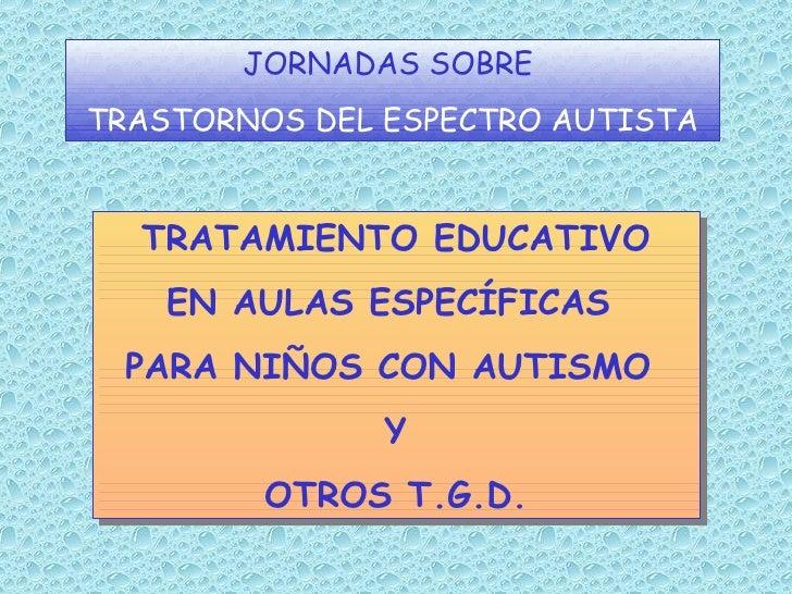 TRATAMIENTO EDUCATIVO EN AULAS ESPECÍFICAS  PARA NIÑOS CON AUTISMO  Y OTROS T.G.D. JORNADAS SOBRE   TRASTORNOS DEL ESPECTR...