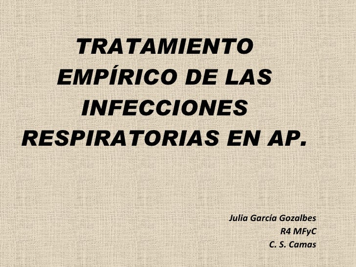 TRATAMIENTO EMPÍRICO DE LAS INFECCIONES RESPIRATORIAS EN AP. Julia García Gozalbes R4 MFyC C. S. Camas