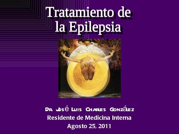 Dr. José Luis Charles González Residente de Medicina Interna Agosto 25, 2011 Tratamiento de la Epilepsia
