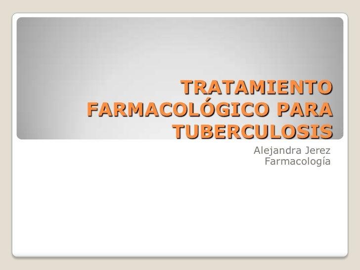 TRATAMIENTOFARMACOLÓGICO PARA      TUBERCULOSIS            Alejandra Jerez              Farmacología