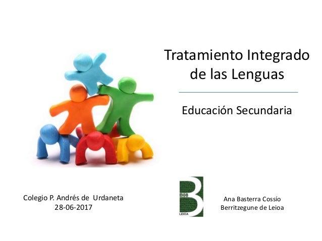 Tratamiento Integrado de las Lenguas Educación Secundaria Colegio P. Andrés de Urdaneta 28-06-2017 Ana Basterra Cossío Ber...