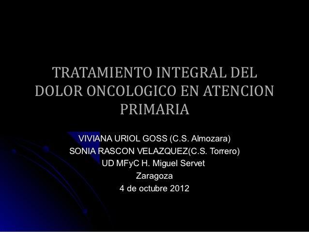 TRATAMIENTO INTEGRAL DELDOLOR ONCOLOGICO EN ATENCION          PRIMARIA      VIVIANA URIOL GOSS (C.S. Almozara)    SONIA RA...