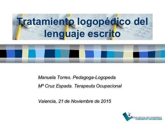 Tratamiento logopédico del lenguaje escrito Manuela Torres. Pedagoga-LogopedaManuela Torres. Pedagoga-Logopeda Mª Cruz Esp...