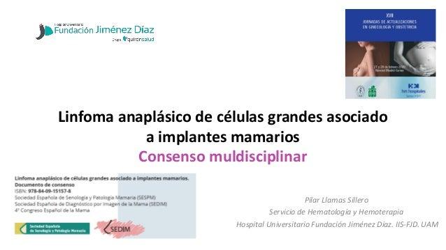 Linfoma anaplásico de células grandes asociado a implantes mamarios Consenso muldisciplinar Pilar Llamas Sillero Servicio ...
