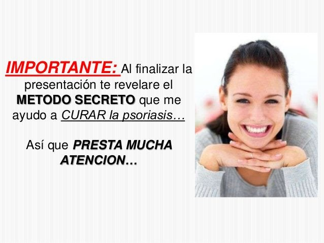 IMPORTANTE: Al finalizar la presentación te revelare el METODO SECRETO que me ayudo a CURAR la psoriasis… Así que PRESTA M...