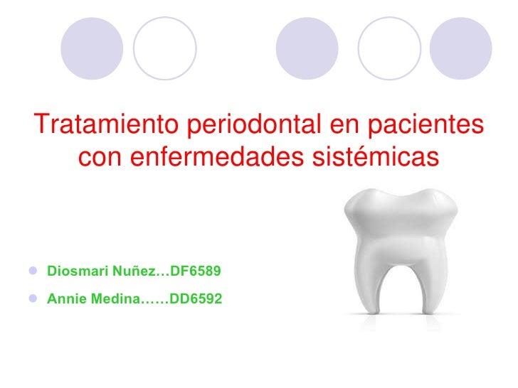 Tratamiento periodontal en pacientes    con enfermedades sistémicas     Diosmari Nuñez…DF6589  Annie Medina……DD6592