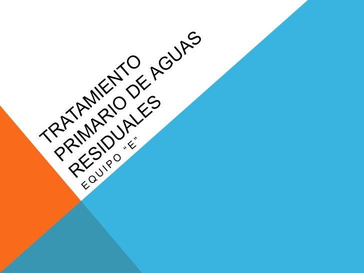 DEFINICION:Se le llama TRATAMIENTO PRIMARIO deaguas negras al proceso que se usa paraeliminar los sólidos de las aguascont...