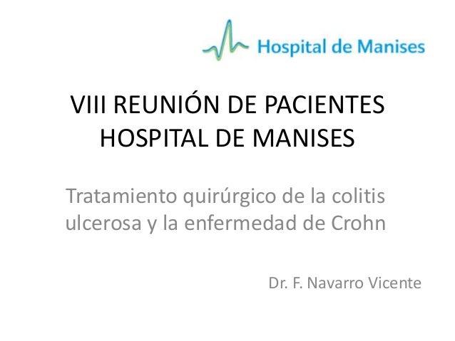 VIII REUNIÓN DE PACIENTES HOSPITAL DE MANISES Tratamiento quirúrgico de la colitis ulcerosa y la enfermedad de Crohn Dr. F...