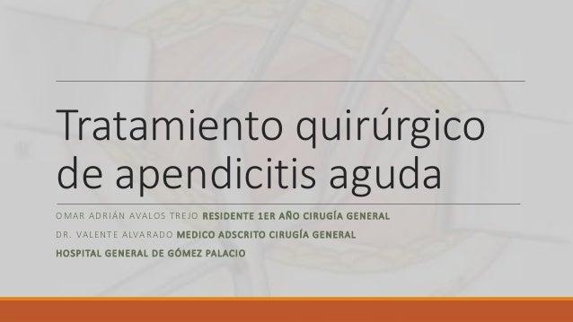 Tratamiento quirúrgico de apendicitis aguda OMAR ADRIÁN AVALOS TREJO RESIDENTE 1ER AÑO CIRUGÍA GENERAL DR. VALENTE ALVARAD...