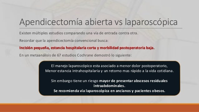 Apendicectomía abierta vs laparoscópica Existen múltiples estudios comparando una vía de entrada contra otra. Recordar que...
