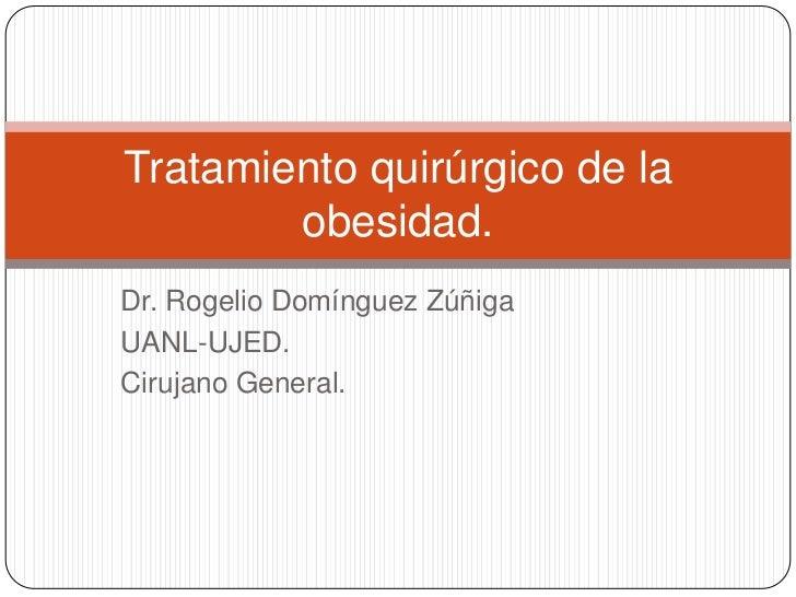 Dr. Rogelio Domínguez Zúñiga<br />UANL-UJED.<br />Cirujano General.<br />Tratamiento quirúrgico de la obesidad.<br />