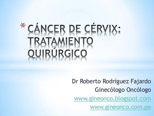 Dr Roberto Rodríguez Fajardo Ginecólogo Oncólogo www.gineonco.blogspot.com www.gineonco.com.pe *
