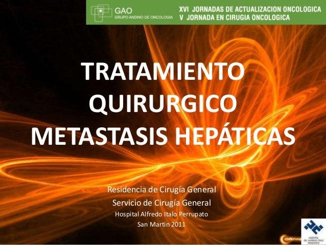 TRATAMIENTOQUIRURGICOMETASTASIS HEPÁTICASResidencia de Cirugía GeneralServicio de Cirugía GeneralHospital Alfredo Italo Pe...