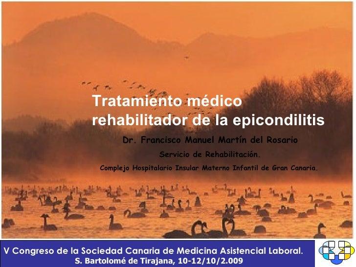 Tratamiento médico rehabilitador de la epicondilitis Dr. Francisco Manuel Martín del Rosario Servicio de Rehabilitación. C...