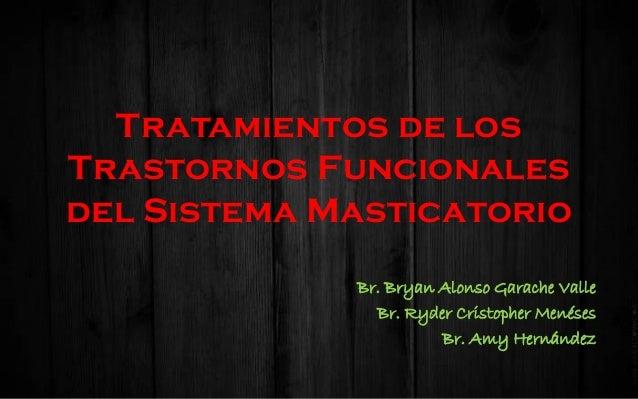 Tratamientos de los Trastornos Funcionales del Sistema Masticatorio Br. Bryan Alonso Garache Valle Br. Ryder Cristopher Me...