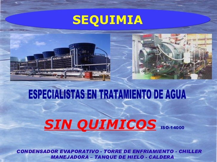 SIN QUIMICOS   ISO-14000   CONDENSADOR EVAPORATIVO - TORRE DE ENFRIAMIENTO - CHILLER MANEJADORA – TANQUE DE HIELO - CALDER...