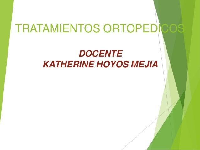 TRATAMIENTOS ORTOPEDICOS DOCENTE KATHERINE HOYOS MEJIA