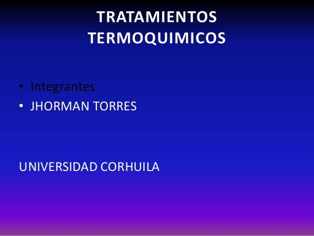 TRATAMIENTOS TERMOQUIMICOS • Integrantes • JHORMAN TORRES UNIVERSIDAD CORHUILA