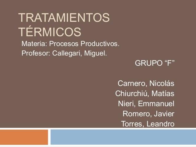 """TRATAMIENTOS TÉRMICOS  Materia: Procesos Productivos. Profesor: Callegari, Miguel.  GRUPO """"F""""  Carnero, Nicolás Chiurchiú,..."""
