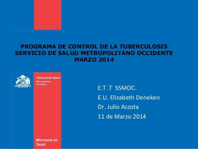 PROGRAMA DE CONTROL DE LA TUBERCULOSIS SERVICIO DE SALUD METROPOLITANO OCCIDENTE MARZO 2014 E.T .T SSMOC. E.U. Elizabeth D...