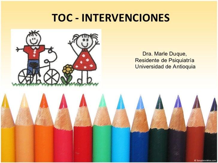 TOC - INTERVENCIONES Dra. Marle Duque,  Residente de Psiquiatría  Universidad de Antioquia