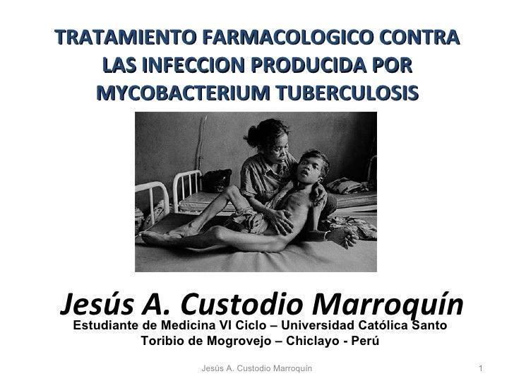 TRATAMIENTO FARMACOLOGICO CONTRA LAS INFECCION PRODUCIDA POR MYCOBACTERIUM TUBERCULOSIS Jesús A. Custodio Marroquín Estudi...