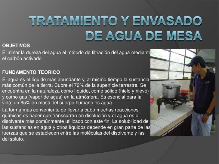 TRATAMIENTO Y ENVASADO DE AGUA DE MESA<br />OBJETIVOS<br />Eliminar la dureza del agua el método de filtración del agua me...