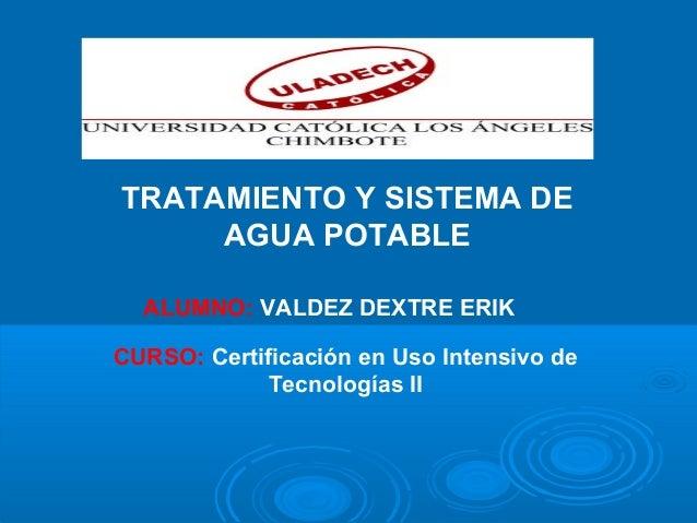 TRATAMIENTO Y SISTEMA DE AGUA POTABLE ALUMNO: VALDEZ DEXTRE ERIK CURSO: Certificación en Uso Intensivo de Tecnologías II