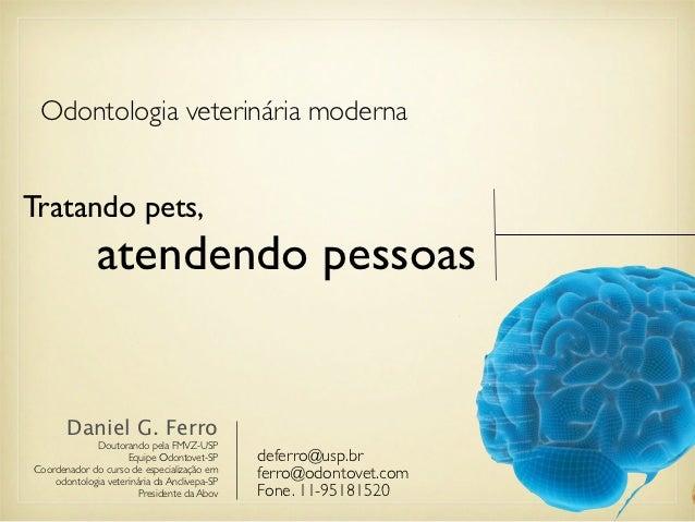 Odontologia veterinária modernaTratando pets,              atendendo pessoas       Daniel G. Ferro             Doutorando ...