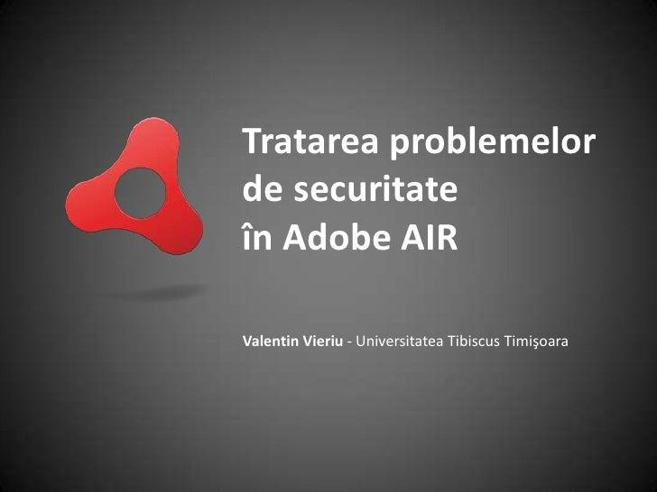 Tratarea problemelor de securitate în Adobe AIR<br />Valentin Vieriu - Universitatea Tibiscus Timişoara<br />