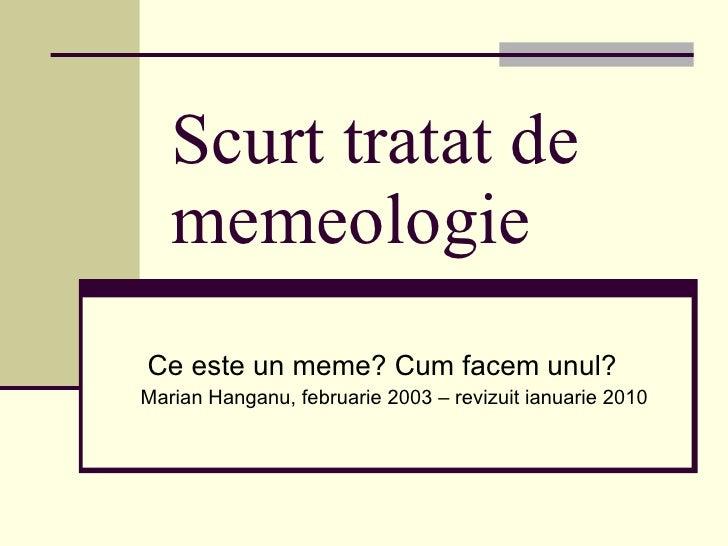 Scurt tratat de memeologie Ce este un meme? Cum facem unul? Marian Hanganu, februarie 2003  – revizuit ianuarie 2010