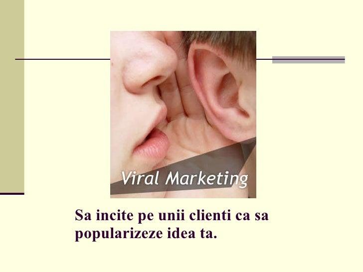 Sa incite pe unii clienti ca sa popularizeze idea ta.