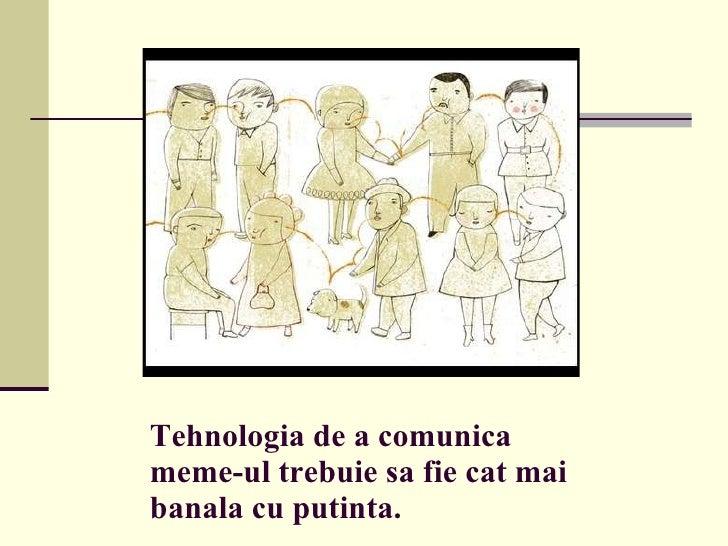 Tehnologia de a comunica meme-ul trebuie sa fie cat mai banala cu putinta.