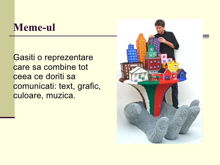 Meme-ul <ul><li>Gasiti o reprezentare care sa combine tot ceea ce doriti sa comunicati: text, grafic, culoare, muzica. </l...