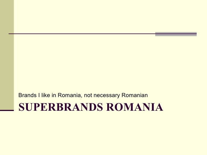 SUPERBRANDS ROMANIA <ul><li>Brands I like in Romania, not necessary Romanian </li></ul>