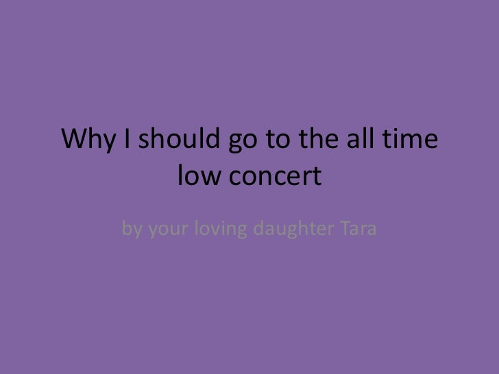 Why I should go to the all time         low concert     by your loving daughter Tara