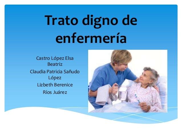 Trato digno de enfermería Castro López Elsa Beatriz Claudia Patricia Sañudo López Lizbeth Berenice Ríos Juárez