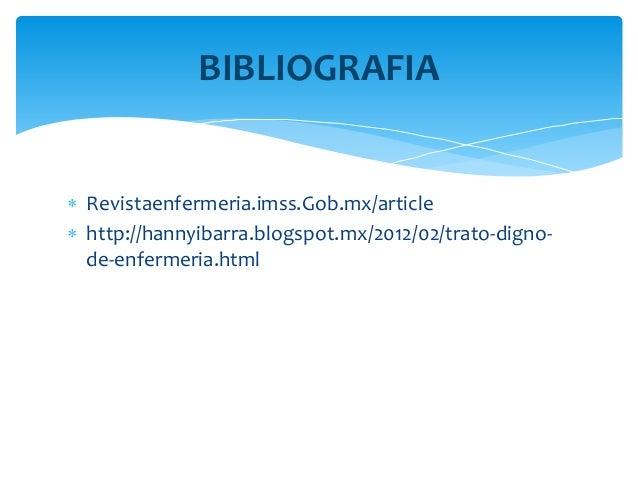  Revistaenfermeria.imss.Gob.mx/article  http://hannyibarra.blogspot.mx/2012/02/trato-digno- de-enfermeria.html BIBLIOGRA...