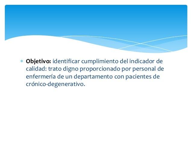  Objetivo: identificar cumplimiento del indicador de calidad: trato digno proporcionado por personal de enfermería de un ...