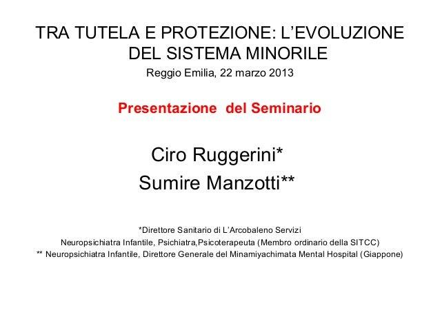 TRA TUTELA E PROTEZIONE: L'EVOLUZIONE DEL SISTEMA MINORILE Reggio Emilia, 22 marzo 2013 Presentazione del Seminario Ciro R...