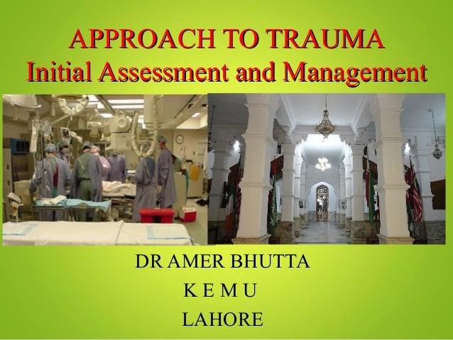 APPROACH TO TRAUMAAPPROACH TO TRAUMAInitial Assessment and ManagementInitial Assessment and ManagementDR AMER BHUTTAK E M ...