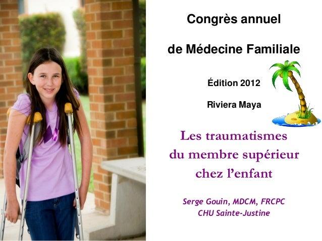 Congrès annuel de Médecine Familiale Édition 2012 Riviera Maya  Les traumatismes du membre supérieur chez l'enfant Serge G...